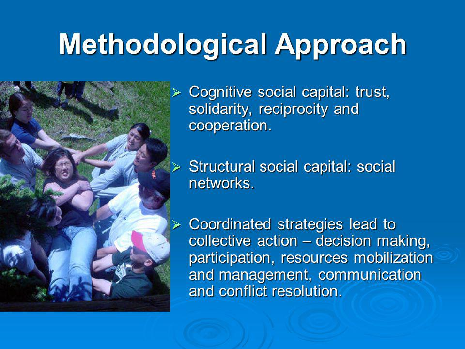Methodological Approach  Cognitive social capital: trust, solidarity, reciprocity and cooperation.  Structural social capital: social networks.  Co