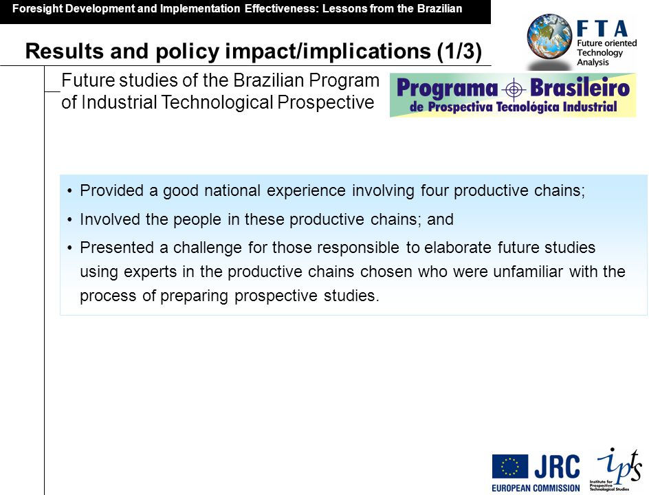 Foresight Development and Implementation Effectiveness: Lessons from the Brazilian Results and policy impact/implications (2/3) Future studies of the Brazilian Program of Industrial Technological Prospective The positive outcomes, in sum, were: –the results of the foresight study of the Civil Construction Production Chain, which indirectly contributed to the preparation of Resolution 3177/2004 of the Central Bank of Brazil and of Law 10931/2004; –the development of the Seminar Corporate Strategies, Brazilian Industrial Policy and New Approaches to Promoting Competitiveness for enterprises, held at the São Paulo State Federation of Industries (FIESP), mainly for decision-makers; and –the importance ascribed to its foresight study by the Competitiveness Forum of the Production Chain of Transforming Plastic Goods, which used the results of the studies as a basis for forecast the demand in that sector.