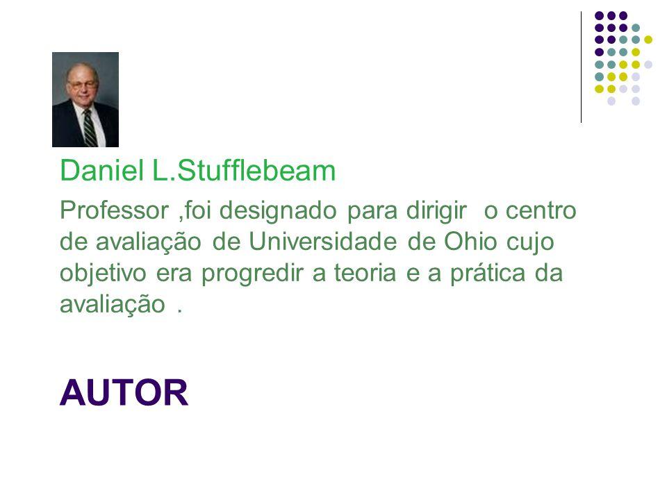 AUTOR Daniel L.Stufflebeam Professor,foi designado para dirigir o centro de avaliação de Universidade de Ohio cujo objetivo era progredir a teoria e a prática da avaliação.