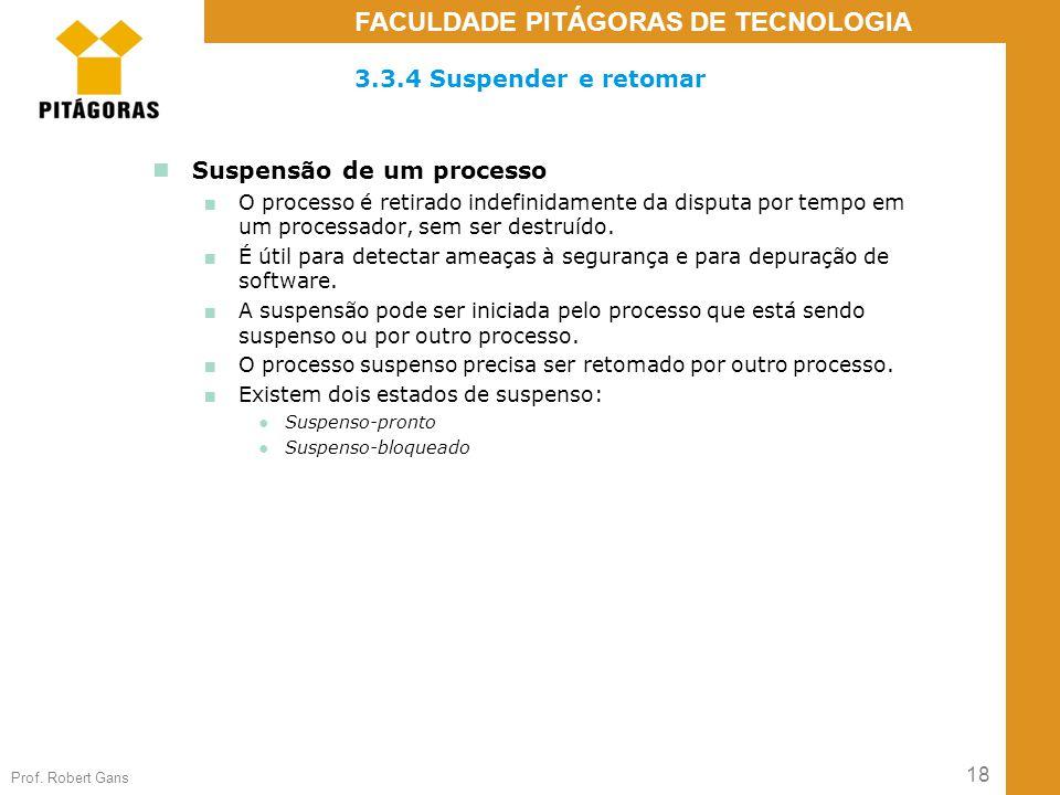 18 Prof. Robert Gans FACULDADE PITÁGORAS DE TECNOLOGIA 3.3.4 Suspender e retomar Suspensão de um processo ■ O processo é retirado indefinidamente da d