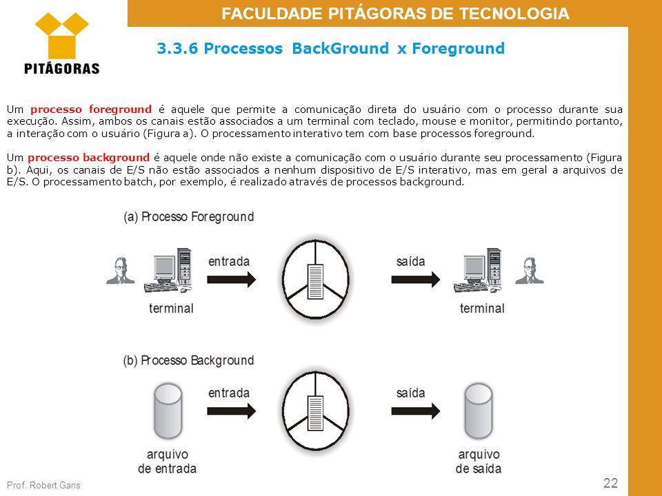 22 Prof. Robert Gans FACULDADE PITÁGORAS DE TECNOLOGIA 3.3.6 Processos BackGround x Foreground Um processo foreground é aquele que permite a comunicaç