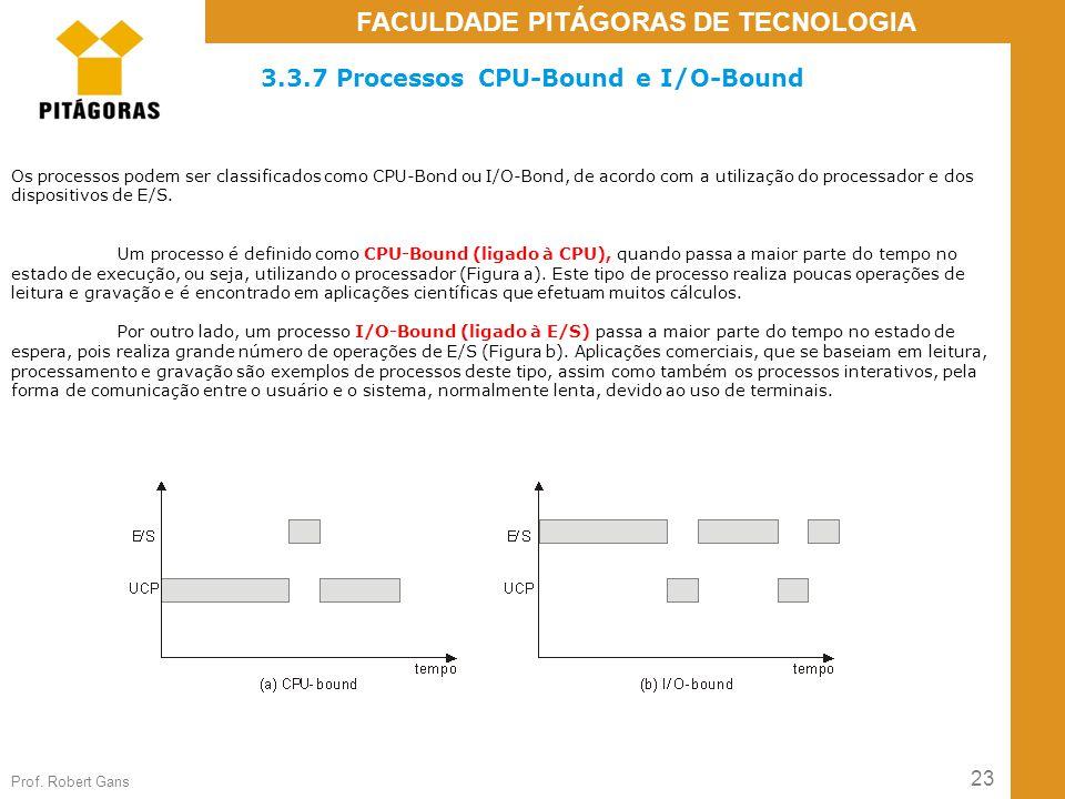 23 Prof. Robert Gans FACULDADE PITÁGORAS DE TECNOLOGIA 3.3.7 Processos CPU-Bound e I/O-Bound Os processos podem ser classificados como CPU-Bond ou I/O