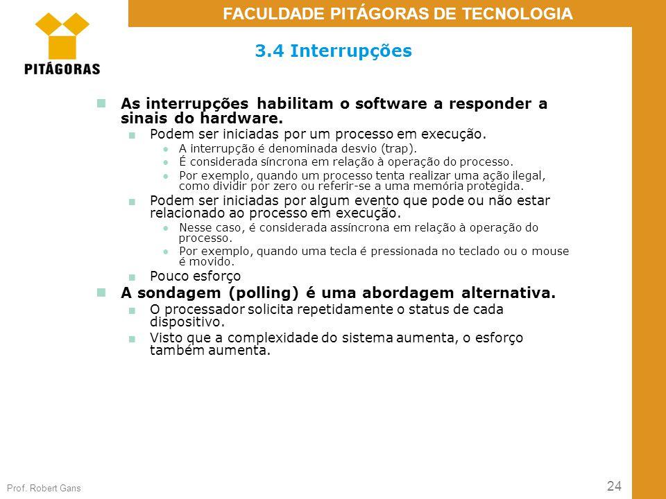 24 Prof. Robert Gans FACULDADE PITÁGORAS DE TECNOLOGIA 3.4 Interrupções As interrupções habilitam o software a responder a sinais do hardware. ■ Podem