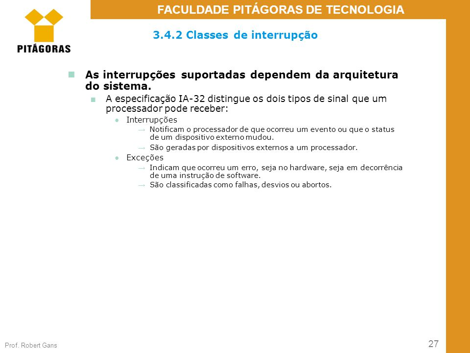 27 Prof. Robert Gans FACULDADE PITÁGORAS DE TECNOLOGIA 3.4.2 Classes de interrupção As interrupções suportadas dependem da arquitetura do sistema. ■ A