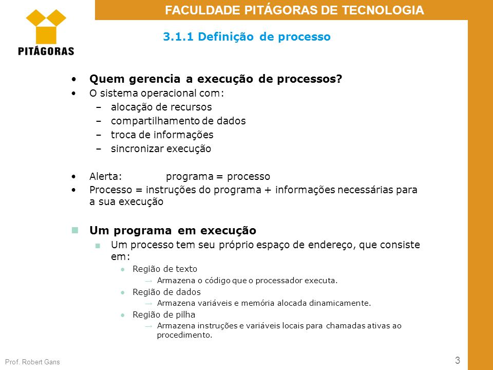 3 Prof. Robert Gans FACULDADE PITÁGORAS DE TECNOLOGIA 3.1.1 Definição de processo Quem gerencia a execução de processos? O sistema operacional com: –a