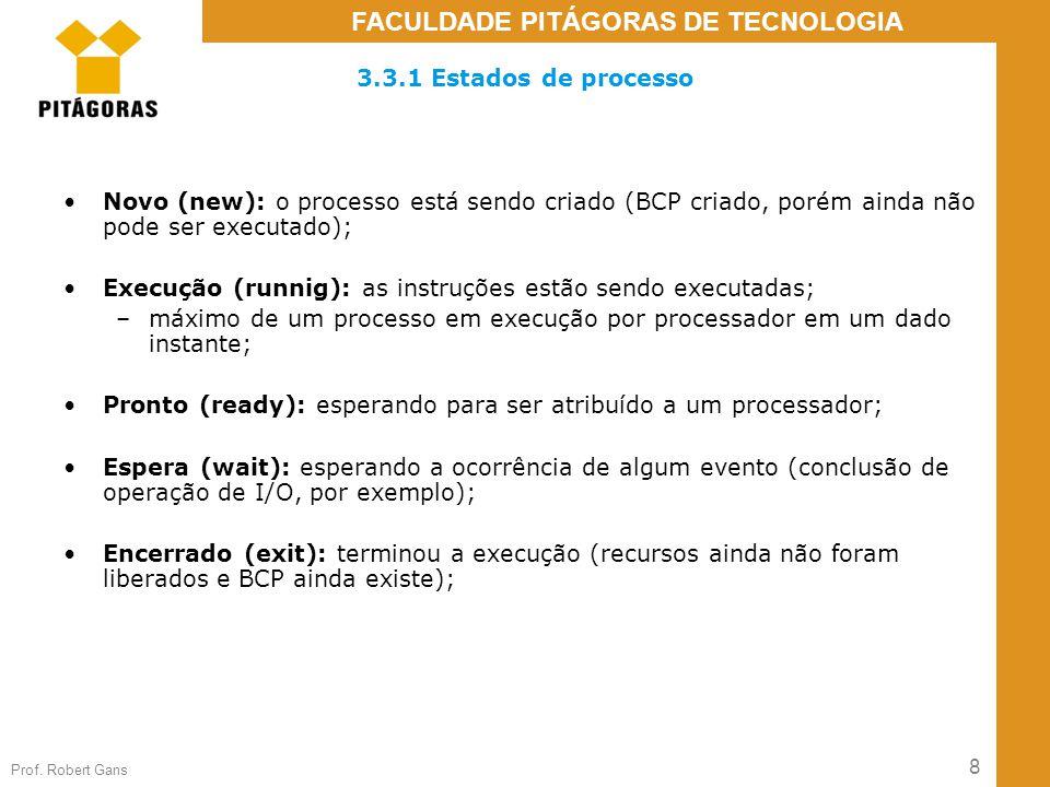 8 Prof. Robert Gans FACULDADE PITÁGORAS DE TECNOLOGIA 3.3.1 Estados de processo Novo (new): o processo está sendo criado (BCP criado, porém ainda não