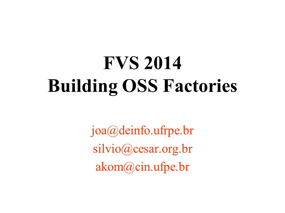 FVS 2014 Building OSS Factories joa@deinfo.ufrpe.br silvio@cesar.org.br akom@cin.ufpe.br