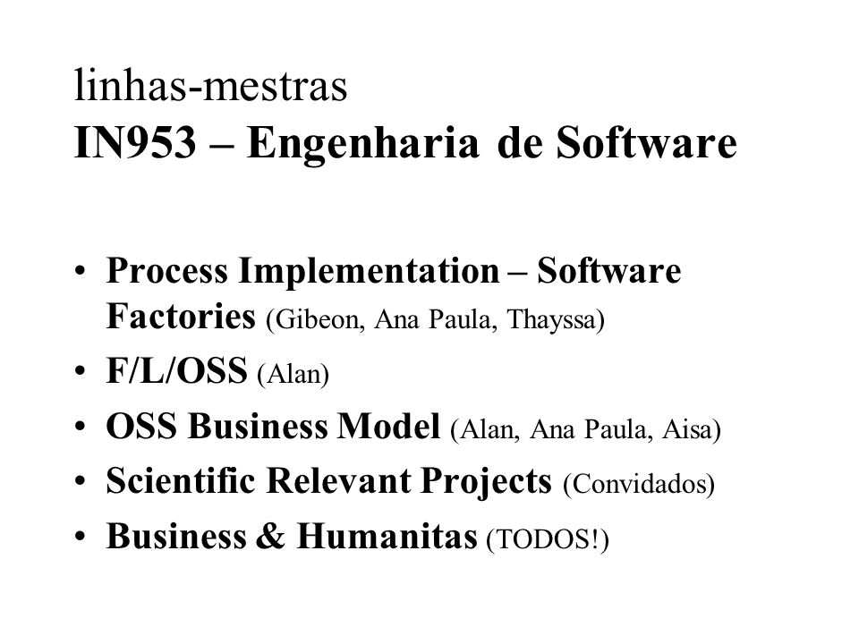 linhas-mestras IN953 – Engenharia de Software Process Implementation – Software Factories (Gibeon, Ana Paula, Thayssa) F/L/OSS (Alan) OSS Business Model (Alan, Ana Paula, Aisa) Scientific Relevant Projects (Convidados) Business & Humanitas (TODOS!)