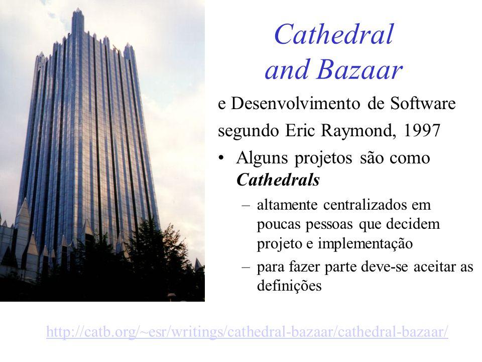 Cathedral and Bazaar e Desenvolvimento de Software segundo Eric Raymond, 1997 Alguns projetos são como Cathedrals –altamente centralizados em poucas pessoas que decidem projeto e implementação –para fazer parte deve-se aceitar as definições http://catb.org/~esr/writings/cathedral-bazaar/cathedral-bazaar/