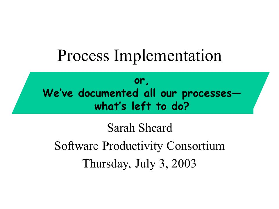 Process Implementation Sarah Sheard Software Productivity Consortium Thursday, July 3, 2003 or, We've documented all our processes— what's left to do