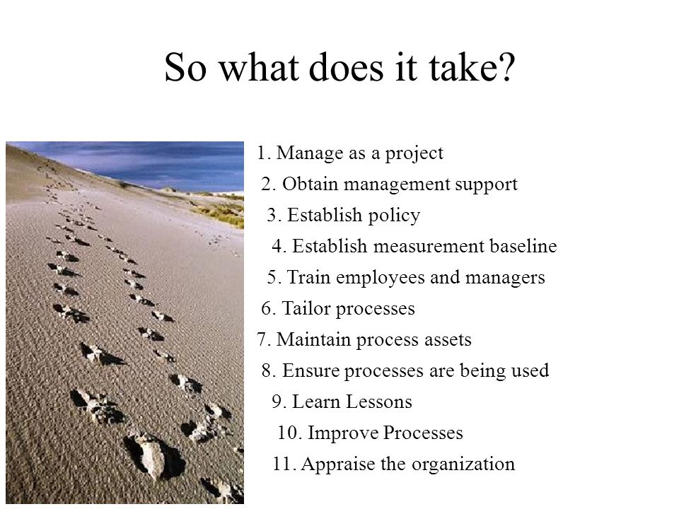 So what does it take. 1. Manage as a project 2. Obtain management support 3.
