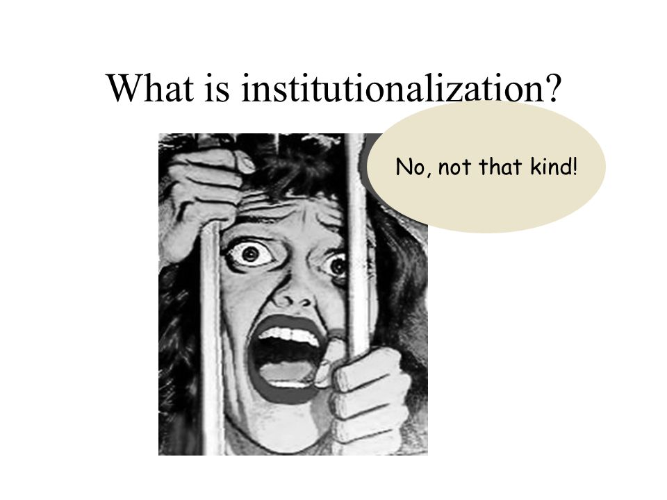 What is institutionalization No, not that kind!