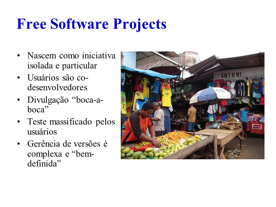 Free Software Projects Nascem como iniciativa isolada e particular Usuários são co- desenvolvedores Divulgação boca-a- boca Teste massificado pelos usuários Gerência de versões é complexa e bem- definida