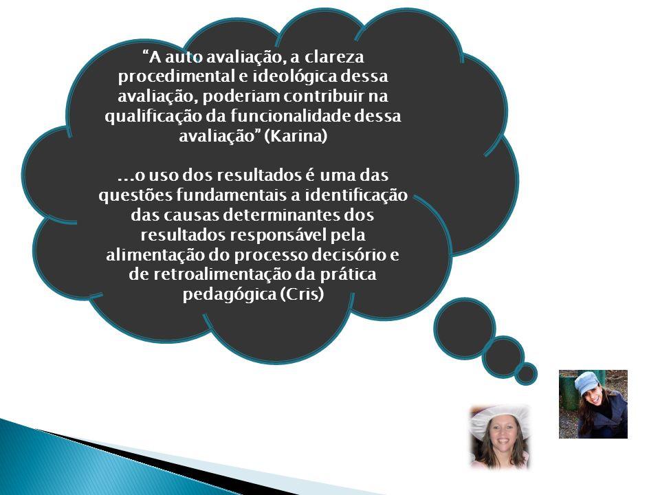 """""""A auto avaliação, a clareza procedimental e ideológica dessa avaliação, poderiam contribuir na qualificação da funcionalidade dessa avaliação"""" (Karin"""