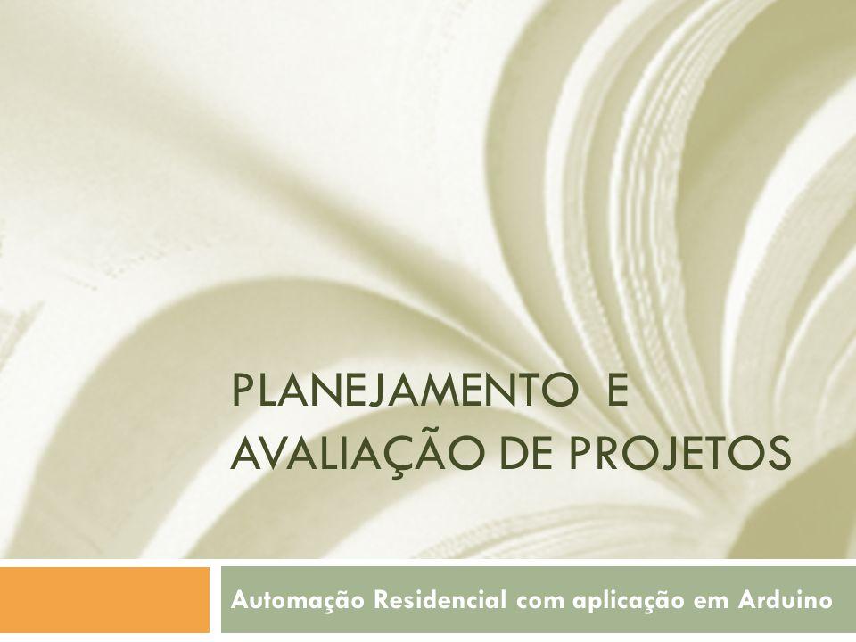 PLANEJAMENTO E AVALIAÇÃO DE PROJETOS Automação Residencial com aplicação em Arduino