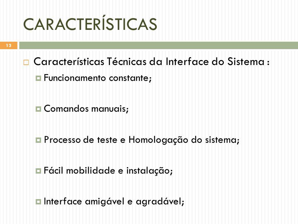 CARACTERÍSTICAS  Características Técnicas da Interface do Sistema :  Funcionamento constante;  Comandos manuais;  Processo de teste e Homologação do sistema;  Fácil mobilidade e instalação;  Interface amigável e agradável; 13