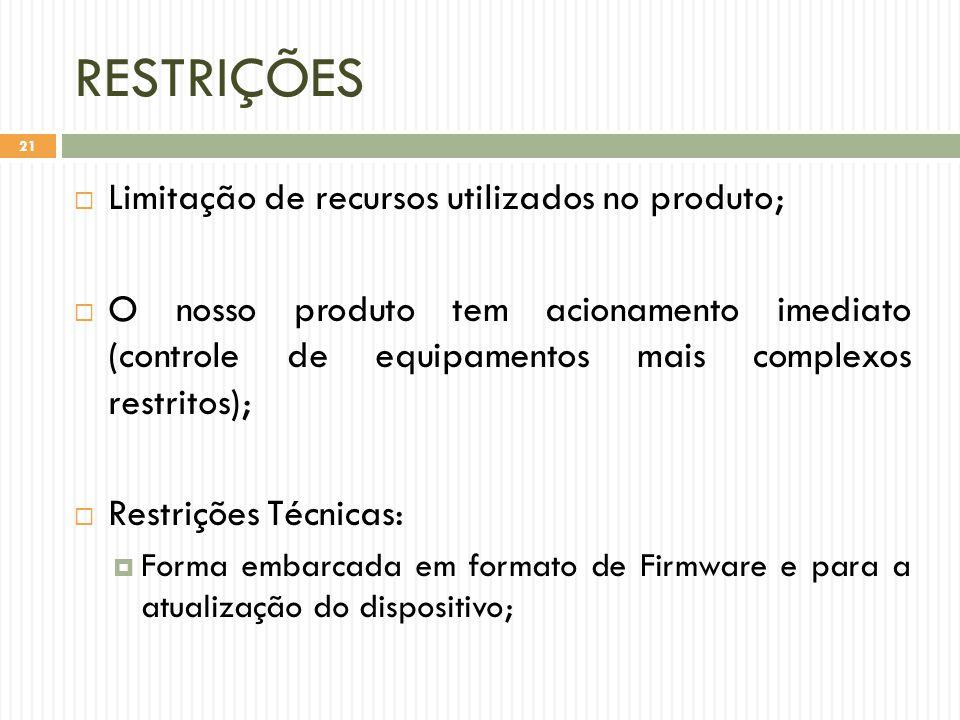 RESTRIÇÕES  Limitação de recursos utilizados no produto;  O nosso produto tem acionamento imediato (controle de equipamentos mais complexos restritos);  Restrições Técnicas:  Forma embarcada em formato de Firmware e para a atualização do dispositivo; 21