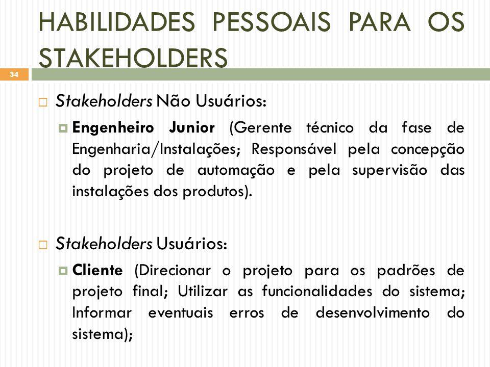 HABILIDADES PESSOAIS PARA OS STAKEHOLDERS  Stakeholders Não Usuários:  Engenheiro Junior (Gerente técnico da fase de Engenharia/Instalações; Responsável pela concepção do projeto de automação e pela supervisão das instalações dos produtos).