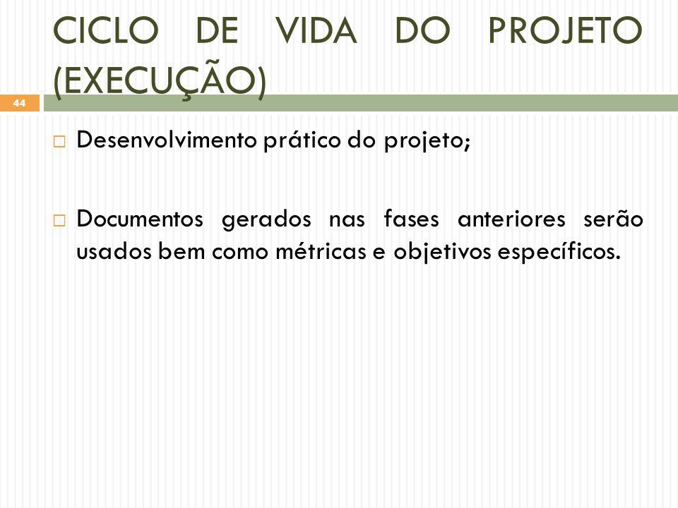 CICLO DE VIDA DO PROJETO (EXECUÇÃO)  Desenvolvimento prático do projeto;  Documentos gerados nas fases anteriores serão usados bem como métricas e objetivos específicos.
