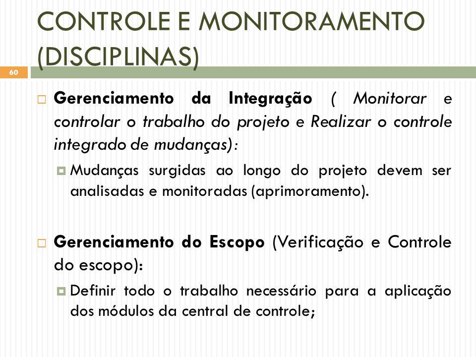 CONTROLE E MONITORAMENTO (DISCIPLINAS)  Gerenciamento da Integração ( Monitorar e controlar o trabalho do projeto e Realizar o controle integrado de mudanças):  Mudanças surgidas ao longo do projeto devem ser analisadas e monitoradas (aprimoramento).