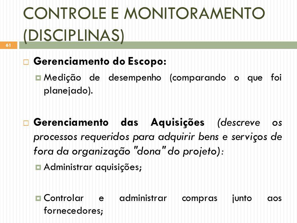 CONTROLE E MONITORAMENTO (DISCIPLINAS)  Gerenciamento do Escopo:  Medição de desempenho (comparando o que foi planejado).