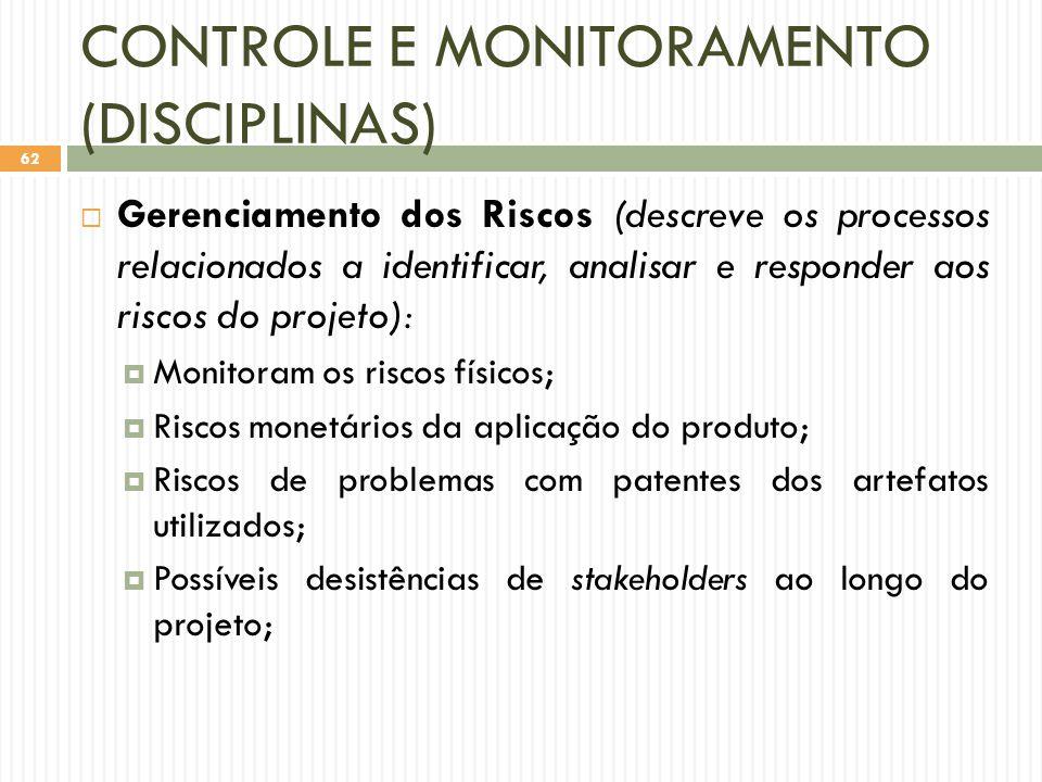 CONTROLE E MONITORAMENTO (DISCIPLINAS)  Gerenciamento dos Riscos (descreve os processos relacionados a identificar, analisar e responder aos riscos do projeto):  Monitoram os riscos físicos;  Riscos monetários da aplicação do produto;  Riscos de problemas com patentes dos artefatos utilizados;  Possíveis desistências de stakeholders ao longo do projeto; 62