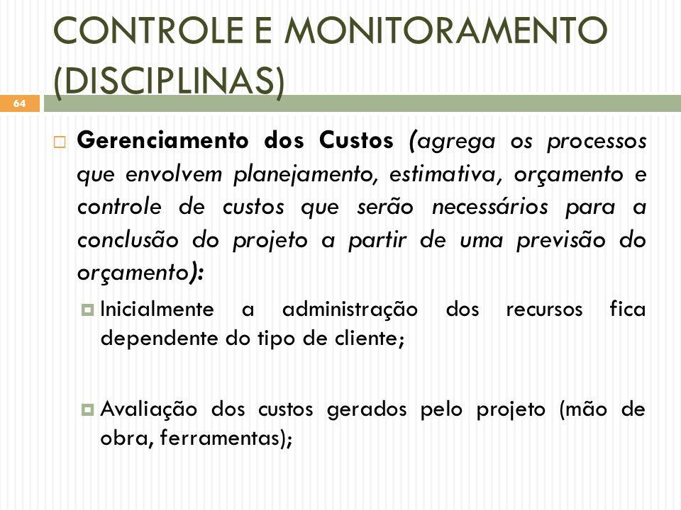 CONTROLE E MONITORAMENTO (DISCIPLINAS)  Gerenciamento dos Custos (agrega os processos que envolvem planejamento, estimativa, orçamento e controle de custos que serão necessários para a conclusão do projeto a partir de uma previsão do orçamento):  Inicialmente a administração dos recursos fica dependente do tipo de cliente;  Avaliação dos custos gerados pelo projeto (mão de obra, ferramentas); 64