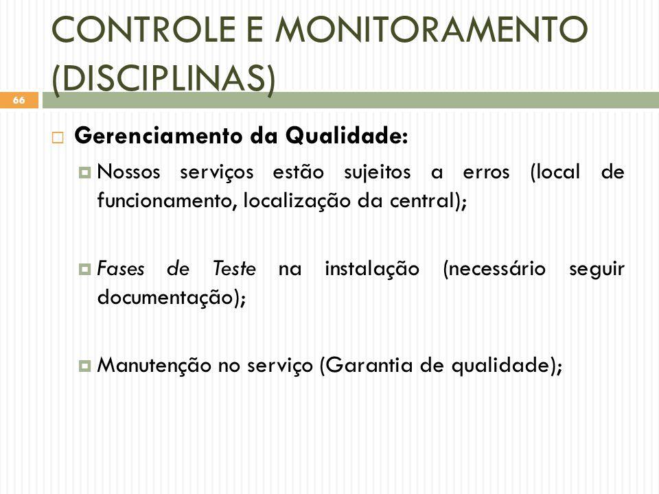 CONTROLE E MONITORAMENTO (DISCIPLINAS)  Gerenciamento da Qualidade:  Nossos serviços estão sujeitos a erros (local de funcionamento, localização da central);  Fases de Teste na instalação (necessário seguir documentação);  Manutenção no serviço (Garantia de qualidade); 66