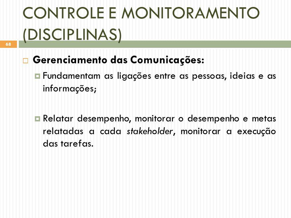 CONTROLE E MONITORAMENTO (DISCIPLINAS)  Gerenciamento das Comunicações:  Fundamentam as ligações entre as pessoas, ideias e as informações;  Relatar desempenho, monitorar o desempenho e metas relatadas a cada stakeholder, monitorar a execução das tarefas.