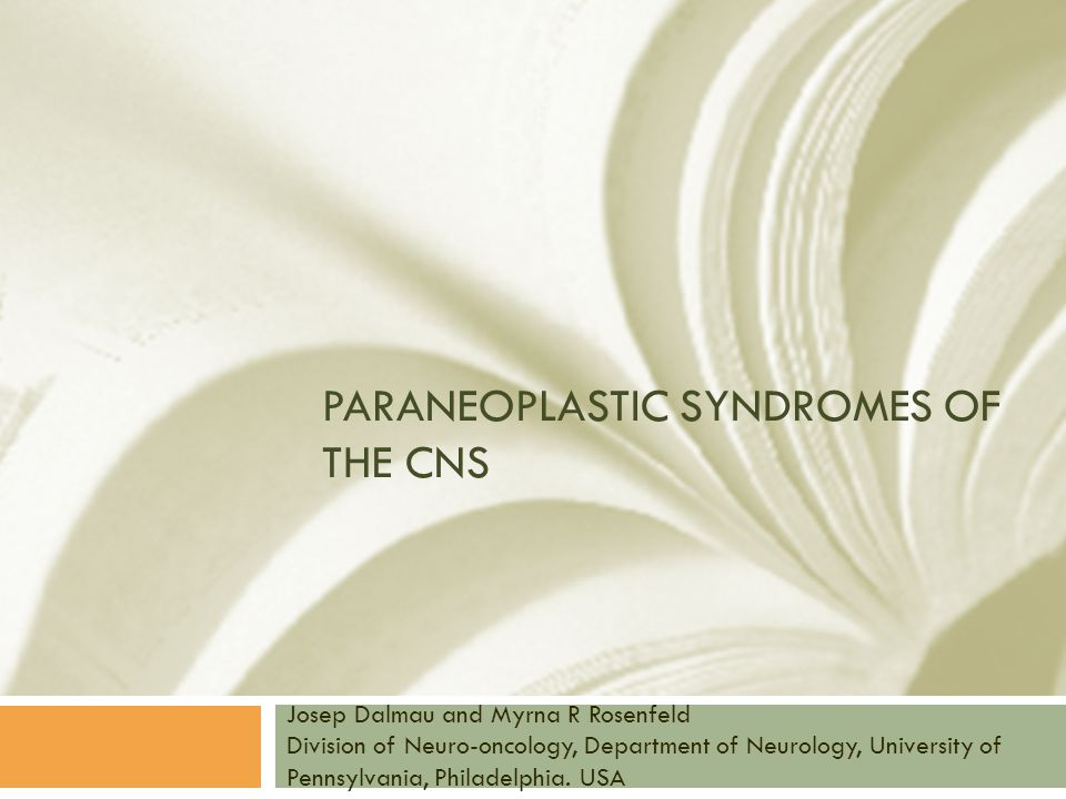 PARANEOPLASTIC SYNDROMES OF THE CNS Josep Dalmau and Myrna R Rosenfeld Division of Neuro-oncology, Department of Neurology, University of Pennsylvania