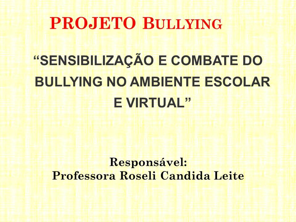 """PROJETO B ULLYING """"SENSIBILIZAÇÃO E COMBATE DO BULLYING NO AMBIENTE ESCOLAR E VIRTUAL"""" Responsável: Professora Roseli Candida Leite"""
