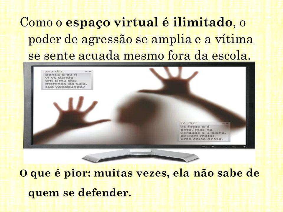 Como o espaço virtual é ilimitado, o poder de agressão se amplia e a vítima se sente acuada mesmo fora da escola. O que é pior: muitas vezes, ela não