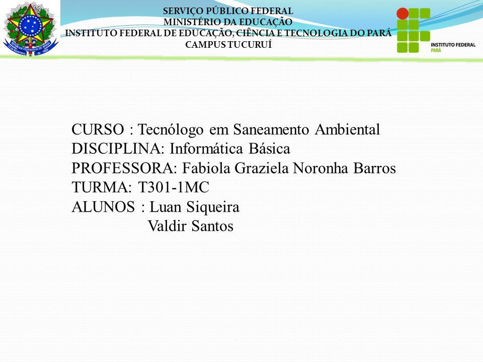 SERVIÇO PÚBLICO FEDERAL MINISTÉRIO DA EDUCAÇÃO INSTITUTO FEDERAL DE EDUCAÇÃO, CIÊNCIA E TECNOLOGIA DO PARÁ CAMPUS TUCURUÍ CURSO : Tecnólogo em Saneamento Ambiental DISCIPLINA: Informática Básica PROFESSORA: Fabiola Graziela Noronha Barros TURMA: T301-1MC ALUNOS : Luan Siqueira Valdir Santos
