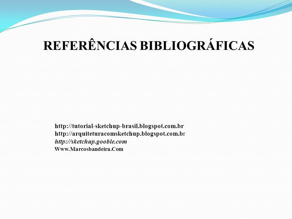 http://tutorial-sketchup-brasil.blogspot.com.br http://arquiteturacomsketchup.blogspot.com.br http://sketchup.gooble.com REFERÊNCIAS BIBLIOGRÁFICAS Www.Marcosbandeira.Com