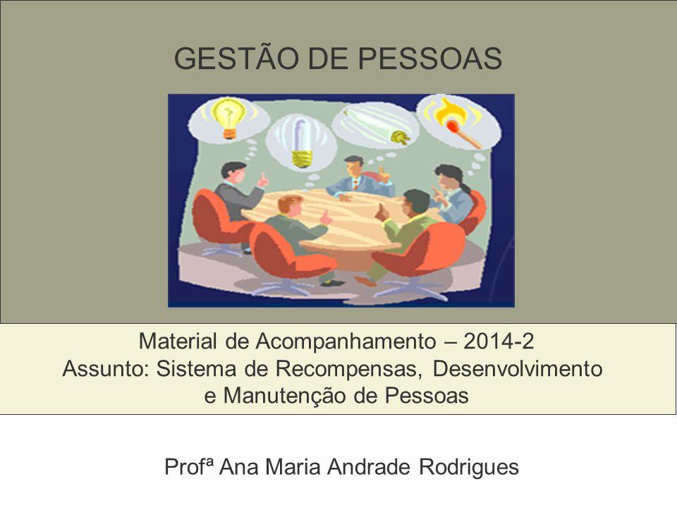 GESTÃO DE PESSOAS Material de Acompanhamento – 2014-2 Assunto: Sistema de Recompensas, Desenvolvimento e Manutenção de Pessoas Profª Ana Maria Andrade