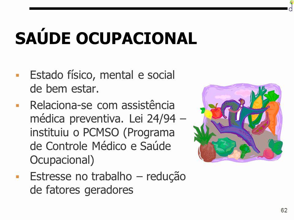 62 SAÚDE OCUPACIONAL § Estado físico, mental e social de bem estar. § Relaciona-se com assistência médica preventiva. Lei 24/94 – instituiu o PCMSO (P