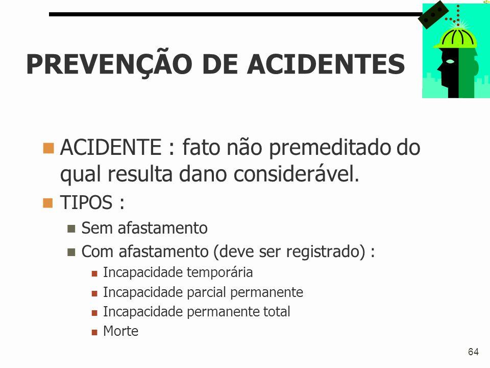 64 PREVENÇÃO DE ACIDENTES ACIDENTE : fato não premeditado do qual resulta dano considerável. TIPOS : Sem afastamento Com afastamento (deve ser registr