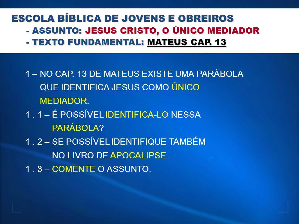 ESCOLA BÍBLICA DE JOVENS E OBREIROS - ASSUNTO: JESUS CRISTO, O ÚNICO MEDIADOR - TEXTO FUNDAMENTAL: MATEUS CAP. 13 1 – NO CAP. 13 DE MATEUS EXISTE UMA