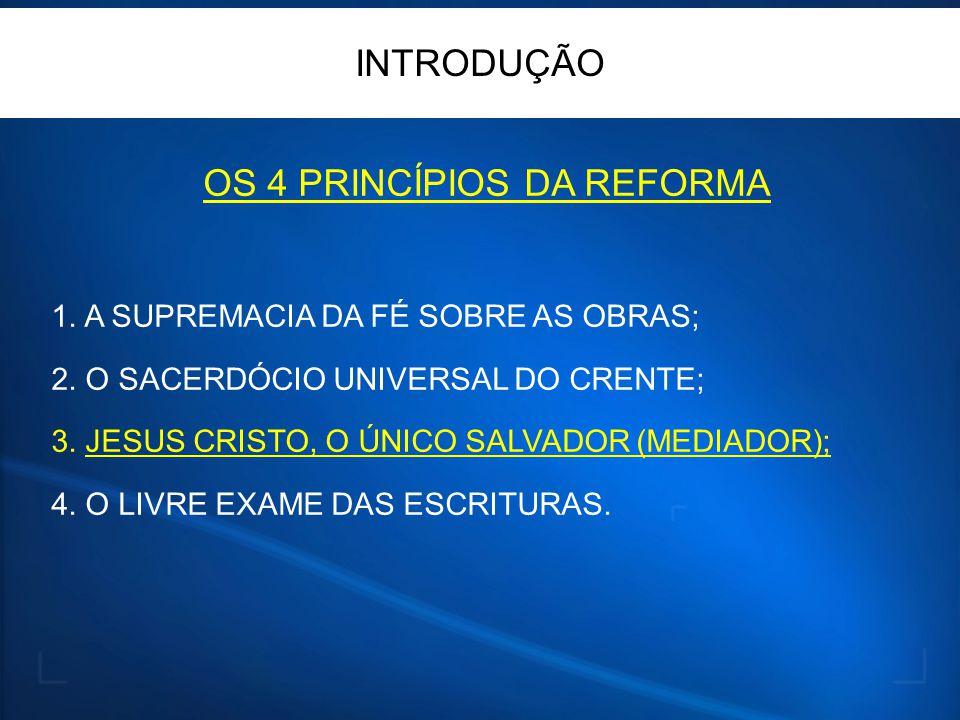 OS 4 PRINCÍPIOS DA REFORMA 1. A SUPREMACIA DA FÉ SOBRE AS OBRAS; 2. O SACERDÓCIO UNIVERSAL DO CRENTE; 3. JESUS CRISTO, O ÚNICO SALVADOR (MEDIADOR); 4.