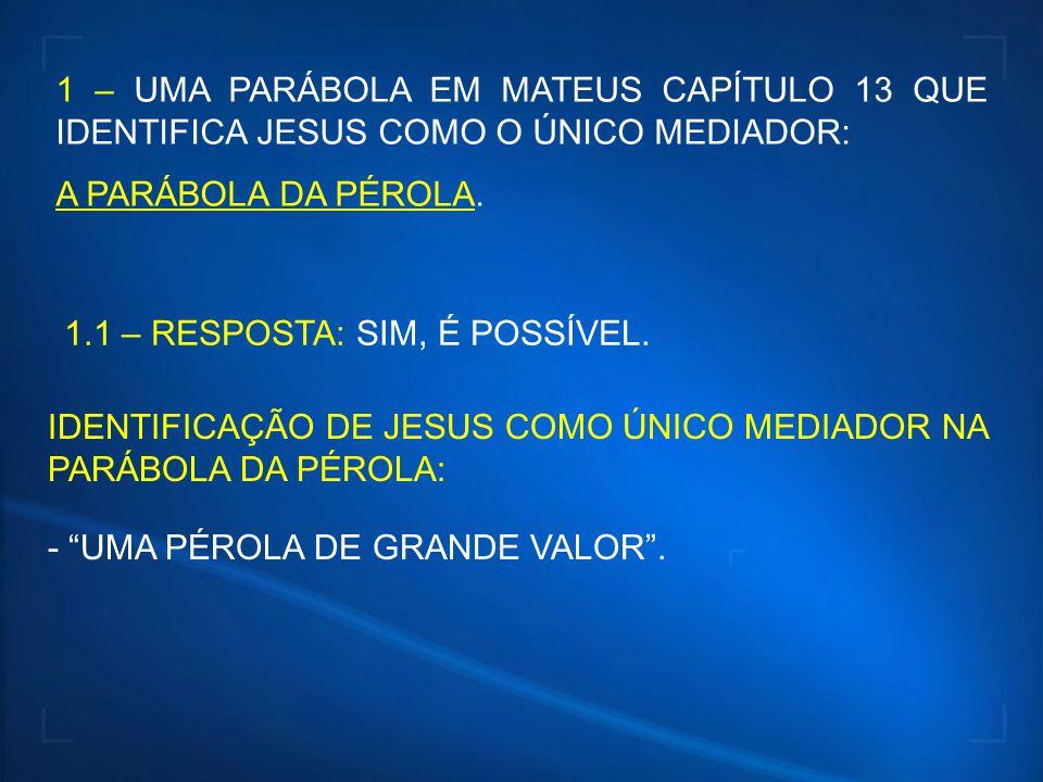 1 – UMA PARÁBOLA EM MATEUS CAPÍTULO 13 QUE IDENTIFICA JESUS COMO O ÚNICO MEDIADOR: A PARÁBOLA DA PÉROLA. 1.1 – RESPOSTA: SIM, É POSSÍVEL. IDENTIFICAÇÃ