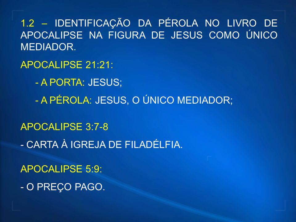 1.2 – IDENTIFICAÇÃO DA PÉROLA NO LIVRO DE APOCALIPSE NA FIGURA DE JESUS COMO ÚNICO MEDIADOR. APOCALIPSE 21:21: - A PORTA: JESUS; - A PÉROLA: JESUS, O