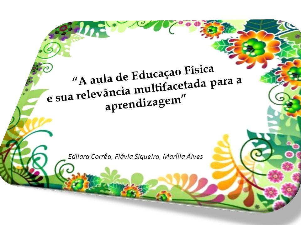 """""""A aula de Educaçao Física e sua relevância multifacetada para a aprendizagem"""" Edilara Corrêa, Flávia Siqueira, Marília Alves"""