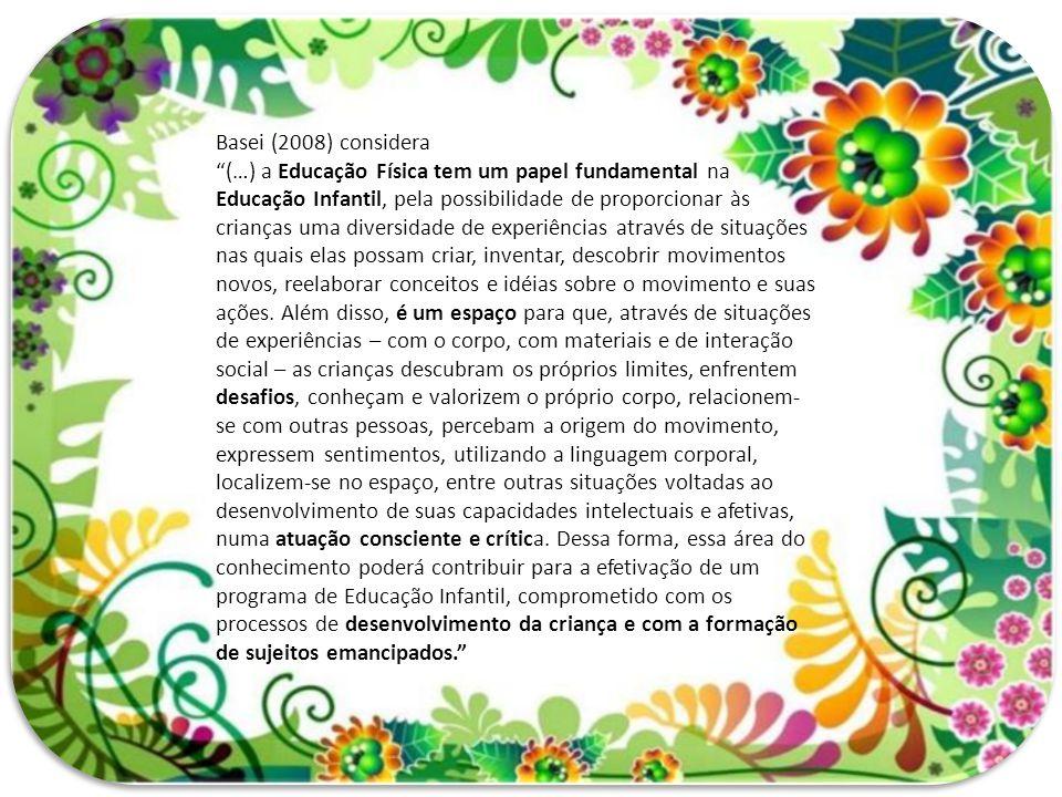 """Basei (2008) considera """"(…) a Educação Física tem um papel fundamental na Educação Infantil, pela possibilidade de proporcionar às crianças uma divers"""