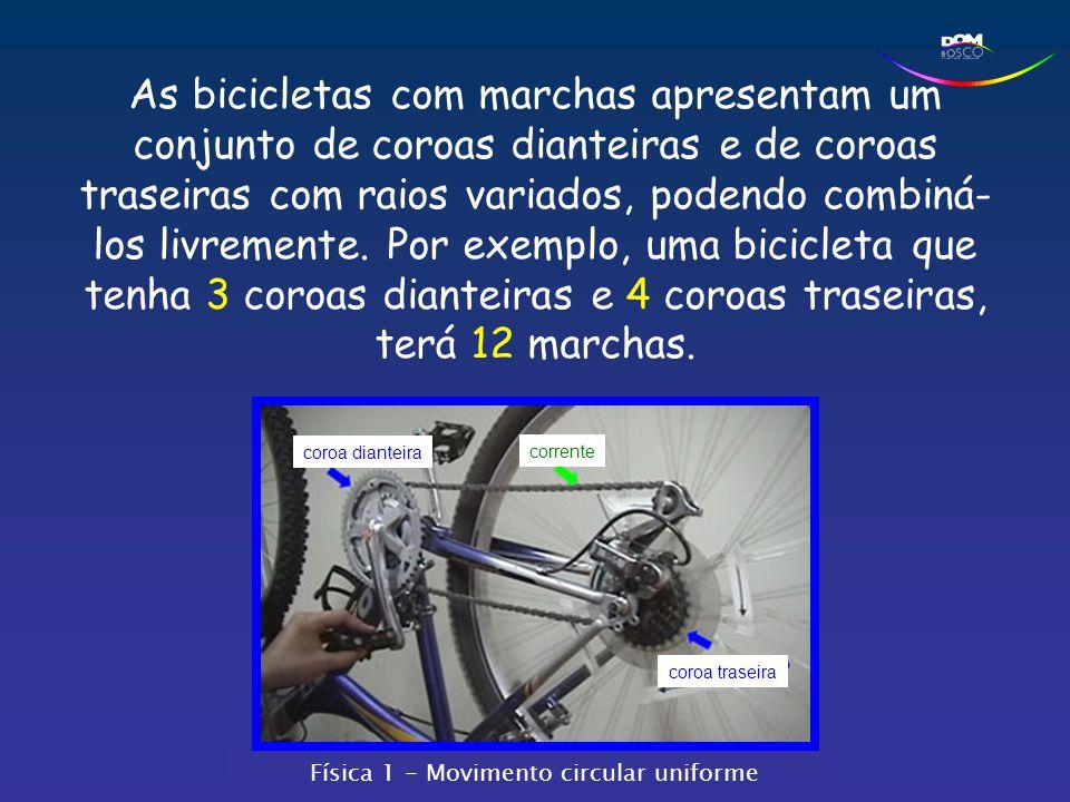 As bicicletas com marchas apresentam um conjunto de coroas dianteiras e de coroas traseiras com raios variados, podendo combiná- los livremente. Por e