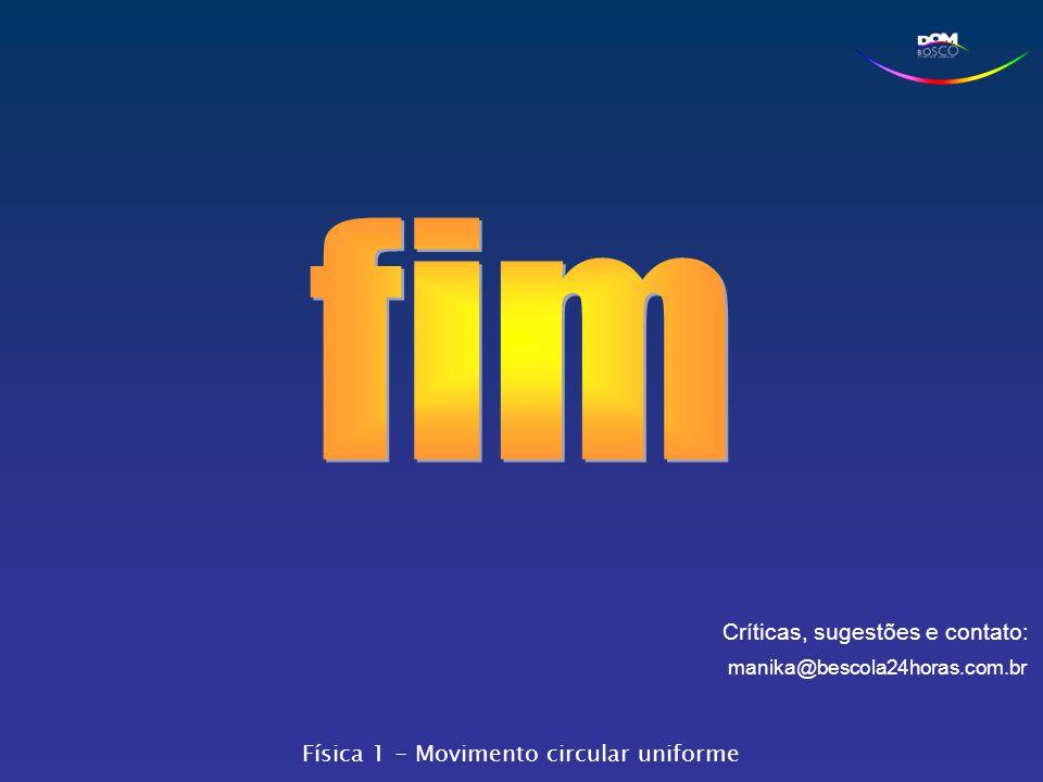Críticas, sugestões e contato: manika@bescola24horas.com.br Física 1 - Movimento circular uniforme