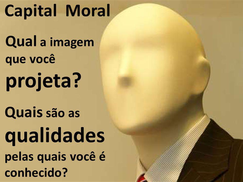 Capital Moral Qual a imagem que você projeta Quais são as qualidades pelas quais você é conhecido