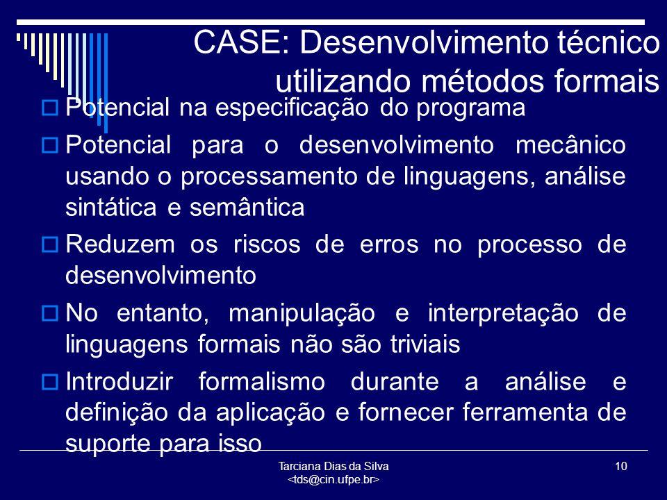 Tarciana Dias da Silva 10 CASE: Desenvolvimento técnico utilizando métodos formais  Potencial na especificação do programa  Potencial para o desenvolvimento mecânico usando o processamento de linguagens, análise sintática e semântica  Reduzem os riscos de erros no processo de desenvolvimento  No entanto, manipulação e interpretação de linguagens formais não são triviais  Introduzir formalismo durante a análise e definição da aplicação e fornecer ferramenta de suporte para isso
