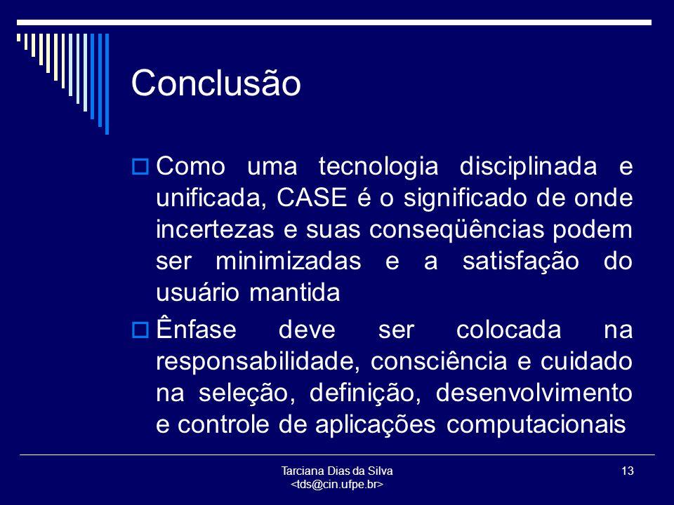 Tarciana Dias da Silva 13 Conclusão  Como uma tecnologia disciplinada e unificada, CASE é o significado de onde incertezas e suas conseqüências podem ser minimizadas e a satisfação do usuário mantida  Ênfase deve ser colocada na responsabilidade, consciência e cuidado na seleção, definição, desenvolvimento e controle de aplicações computacionais