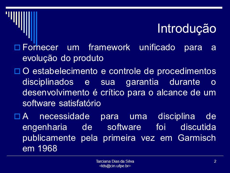 Tarciana Dias da Silva 2 Introdução  Fornecer um framework unificado para a evolução do produto  O estabelecimento e controle de procedimentos disciplinados e sua garantia durante o desenvolvimento é crítico para o alcance de um software satisfatório  A necessidade para uma disciplina de engenharia de software foi discutida publicamente pela primeira vez em Garmisch em 1968
