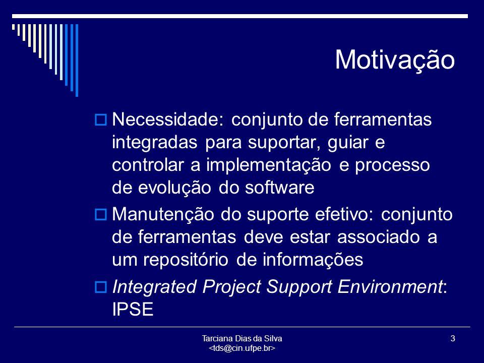 Tarciana Dias da Silva 3 Motivação  Necessidade: conjunto de ferramentas integradas para suportar, guiar e controlar a implementação e processo de evolução do software  Manutenção do suporte efetivo: conjunto de ferramentas deve estar associado a um repositório de informações  Integrated Project Support Environment: IPSE